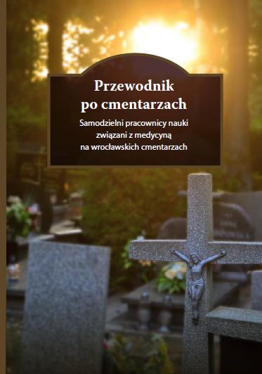 Przewodnik po cmentarzach. Samodzielni pracownicy nauki związani z medycyną na wrocławskich cmentarzach